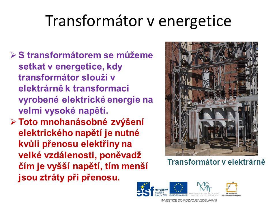 Transformátor v energetice  S transformátorem se můžeme setkat v energetice, kdy transformátor slouží v elektrárně k transformaci vyrobené elektrické energie na velmi vysoké napětí.
