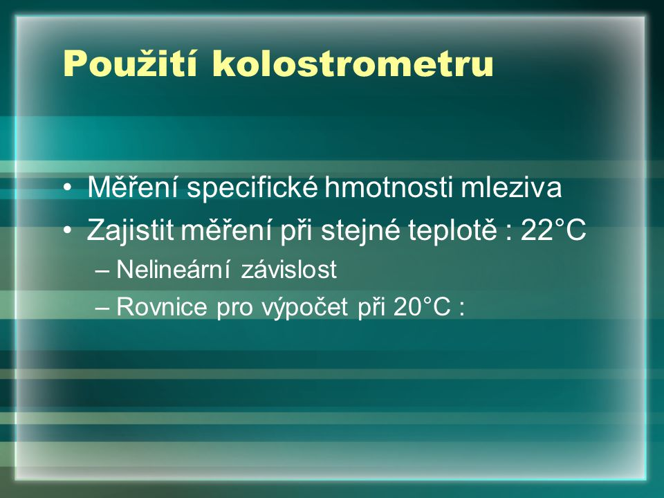 Použití kolostrometru Měření specifické hmotnosti mleziva Zajistit měření při stejné teplotě : 22°C –Nelineární závislost –Rovnice pro výpočet při 20°