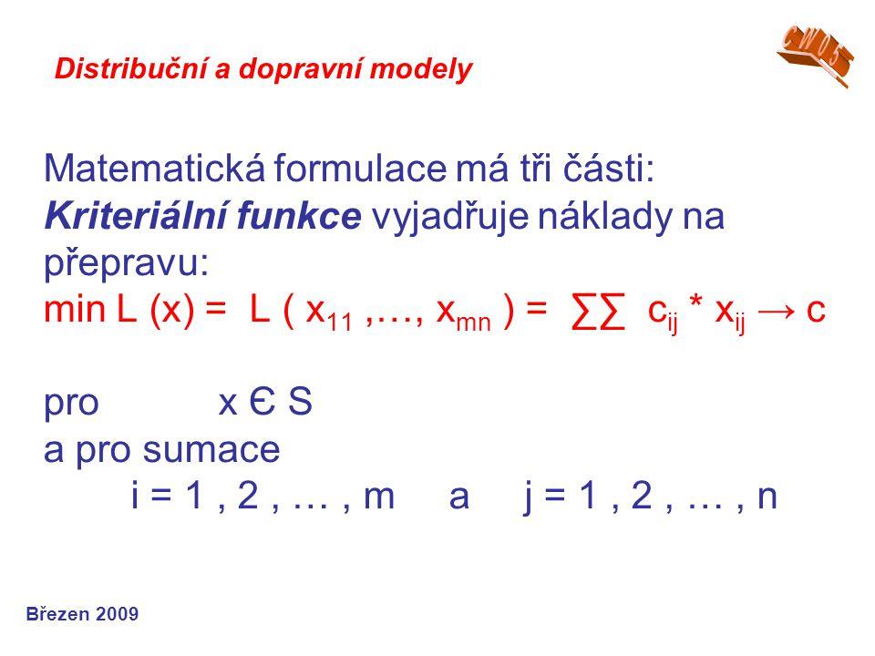 Matematická formulace má tři části: Kriteriální funkce vyjadřuje náklady na přepravu: min L (x) = L ( x 11,…, x mn ) = ∑∑ c ij * x ij → c pro x Є S a pro sumace i = 1, 2, …, m a j = 1, 2, …, n Březen 2009 Distribuční a dopravní modely