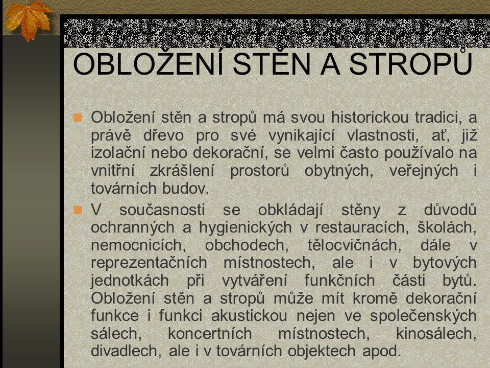 OBLOŽENÍ STĚN A STROPŮ Obložení stěn a stropů má svou historickou tradici, a právě dřevo pro své vynikající vlastnosti, ať' již izolační nebo dekorační, se velmi často používalo na vnitřní zkrášlení prostorů obytných, veřejných i továrních budov.