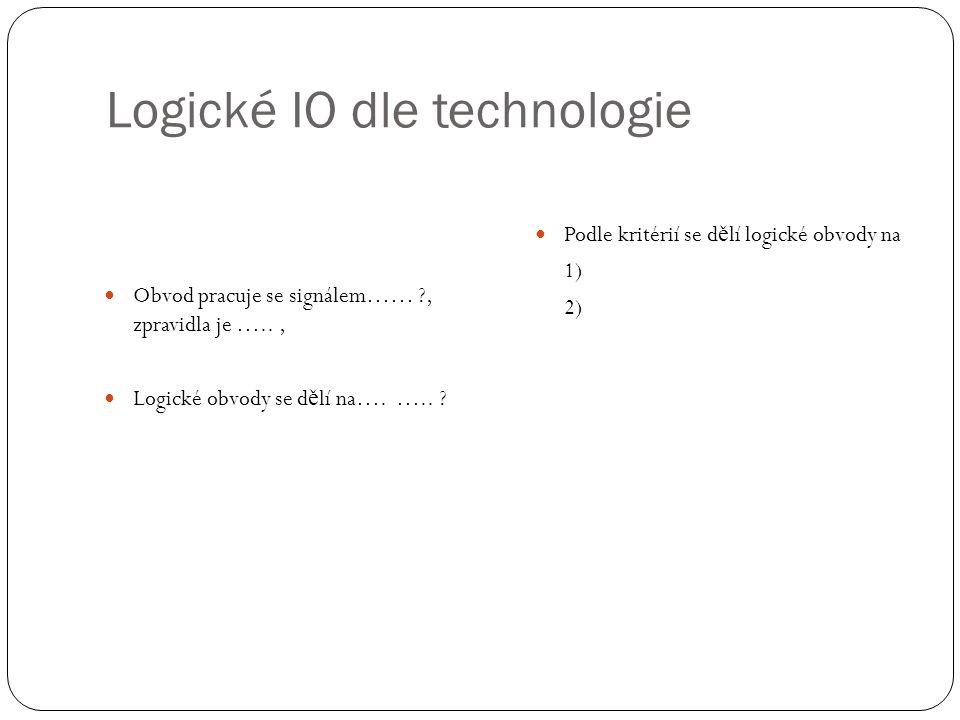 Logické IO dle technologie Obvod pracuje se signálem…… , zpravidla je ….., Logické obvody se d ě lí na….