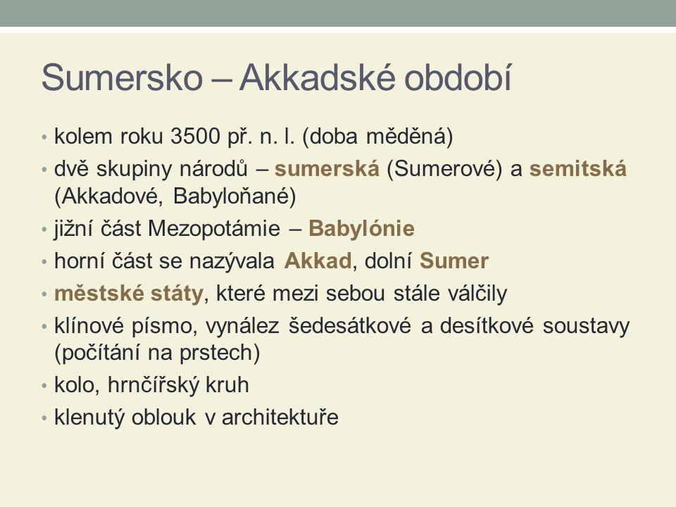 Sumersko – Akkadské období kolem roku 3500 př. n. l. (doba měděná) dvě skupiny národů – sumerská (Sumerové) a semitská (Akkadové, Babyloňané) jižní čá