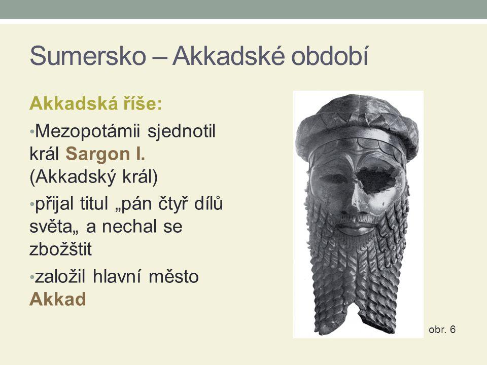 """Sumersko – Akkadské období Akkadská říše: Mezopotámii sjednotil král Sargon I. (Akkadský král) přijal titul """"pán čtyř dílů světa"""" a nechal se zbožštit"""