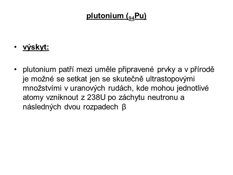 plutonium ( 94 Pu) výskyt: plutonium patří mezi uměle připravené prvky a v přírodě je možné se setkat jen se skutečně ultrastopovými množstvími v uran
