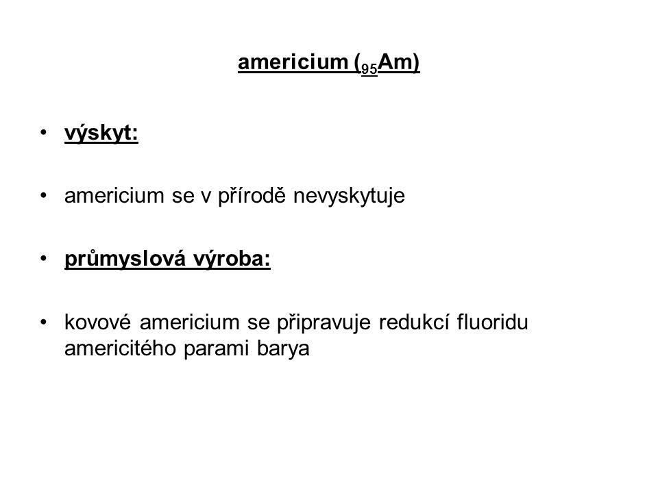 americium ( 95 Am) výskyt: americium se v přírodě nevyskytuje průmyslová výroba: kovové americium se připravuje redukcí fluoridu americitého parami ba