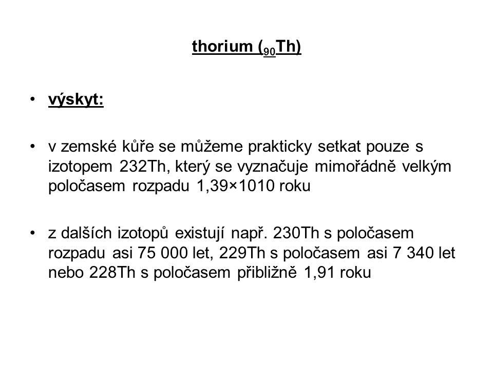 thorium ( 90 Th) výskyt: v zemské kůře se můžeme prakticky setkat pouze s izotopem 232Th, který se vyznačuje mimořádně velkým poločasem rozpadu 1,39×1