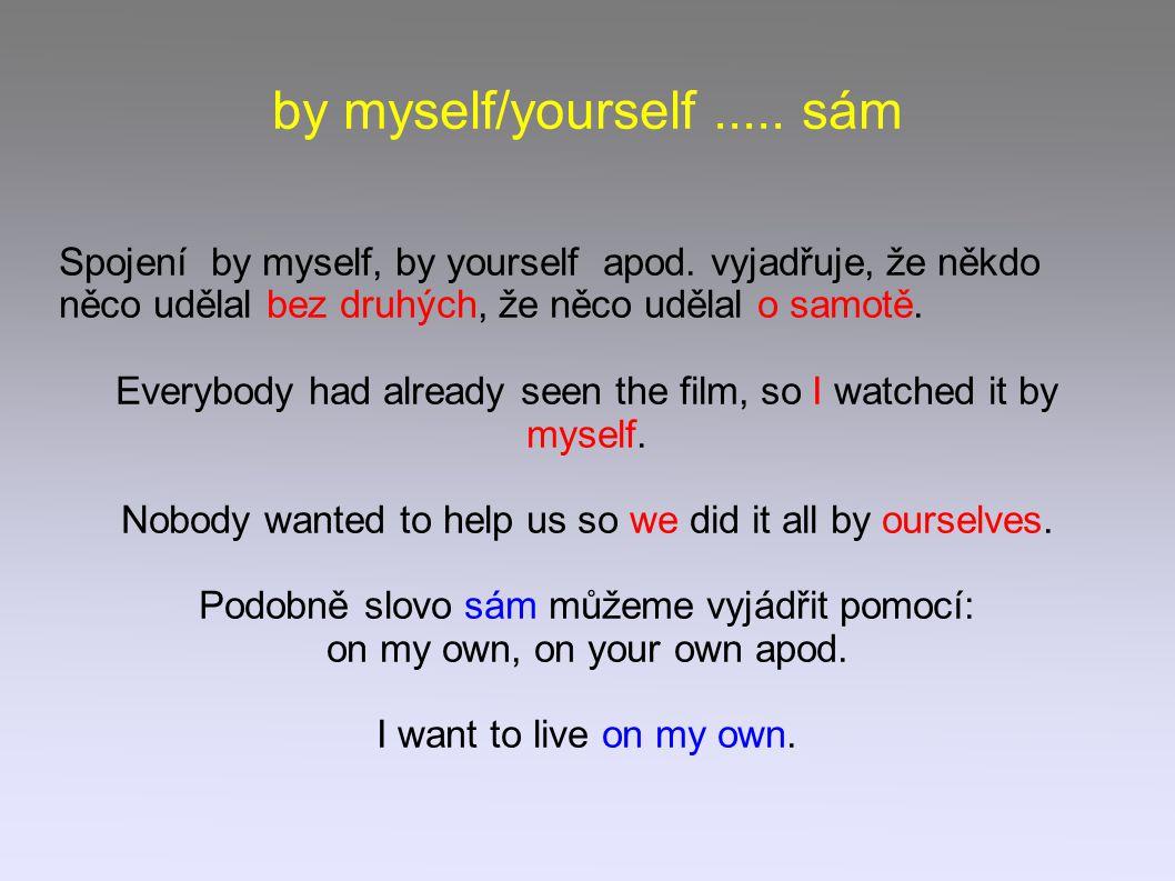 by myself/yourself..... sám Spojení by myself, by yourself apod. vyjadřuje, že někdo něco udělal bez druhých, že něco udělal o samotě. Everybody had a
