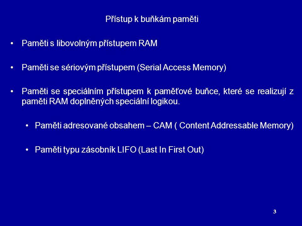 3 Přístup k buňkám paměti Paměti s libovolným přístupem RAM Paměti se sériovým přístupem (Serial Access Memory) Paměti se speciálním přístupem k paměťové buňce, které se realizují z paměti RAM doplněných speciální logikou.