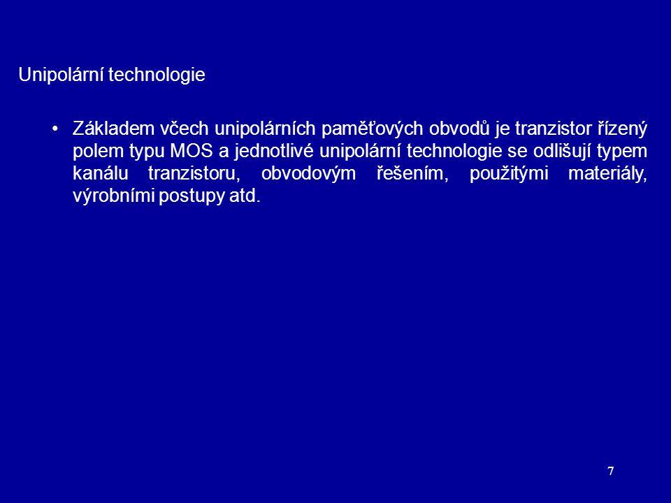 7 Unipolární technologie Základem včech unipolárních paměťových obvodů je tranzistor řízený polem typu MOS a jednotlivé unipolární technologie se odlišují typem kanálu tranzistoru, obvodovým řešením, použitými materiály, výrobními postupy atd.
