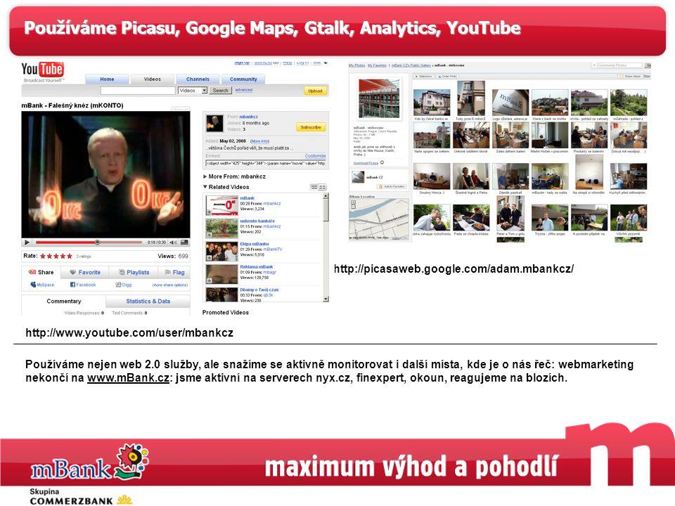 4 Používáme Picasu, Google Maps, Gtalk, Analytics, YouTube http://picasaweb.google.com/adam.mbankcz/ http://www.youtube.com/user/mbankcz Používáme nejen web 2.0 služby, ale snažíme se aktivně monitorovat i další místa, kde je o nás řeč: webmarketing nekončí na www.mBank.cz: jsme aktivní na serverech nyx.cz, finexpert, okoun, reagujeme na blozích.www.mBank.cz