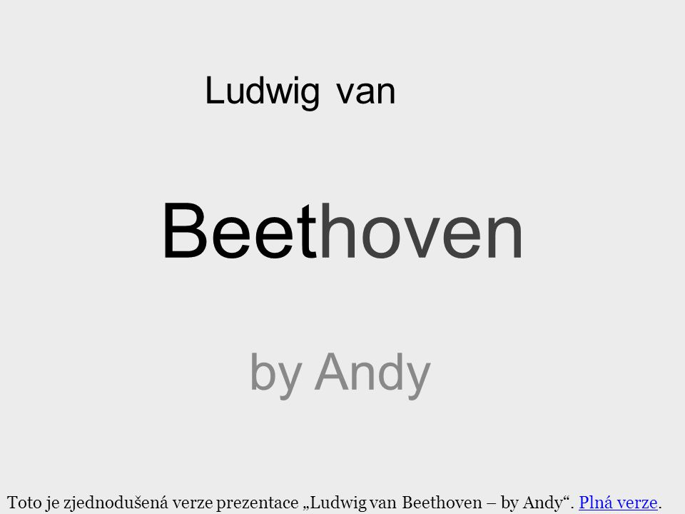 """Beethoven by Andy Ludwig van Toto je zjednodušená verze prezentace """"Ludwig van Beethoven – by Andy"""". Plná verze.Plná verze"""