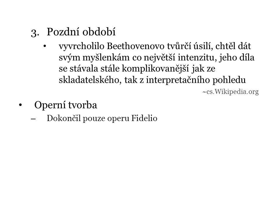 3.Pozdní období vyvrcholilo Beethovenovo tvůrčí úsilí, chtěl dát svým myšlenkám co největší intenzitu, jeho díla se stávala stále komplikovanější jak ze skladatelského, tak z interpretačního pohledu ~cs.Wikipedia.org Operní tvorba – Dokončil pouze operu Fidelio