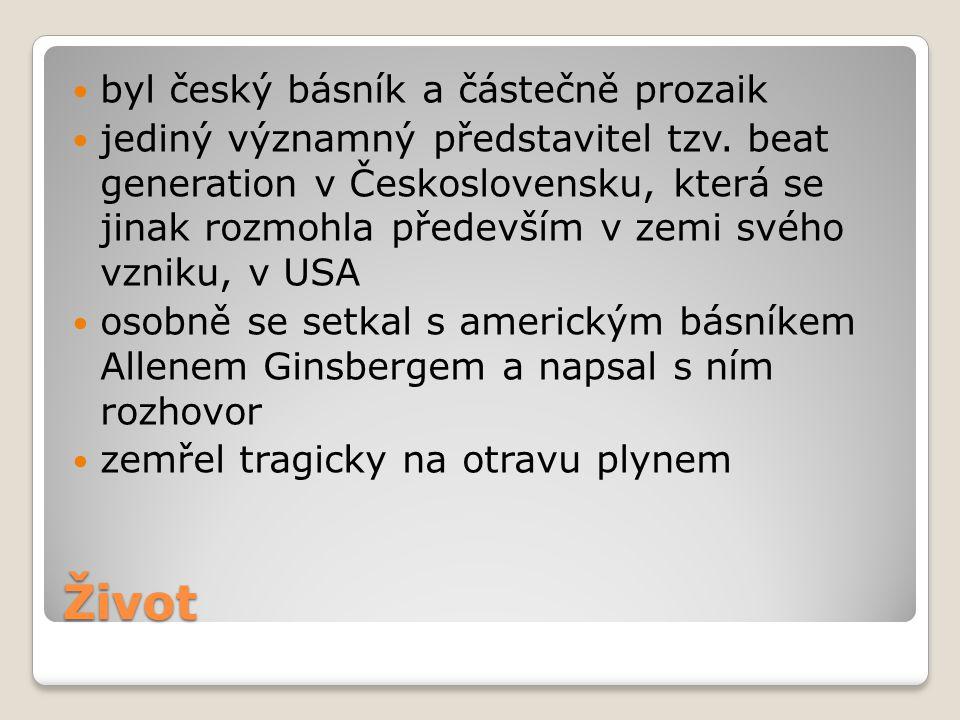Život byl český básník a částečně prozaik jediný významný představitel tzv. beat generation v Československu, která se jinak rozmohla především v zemi