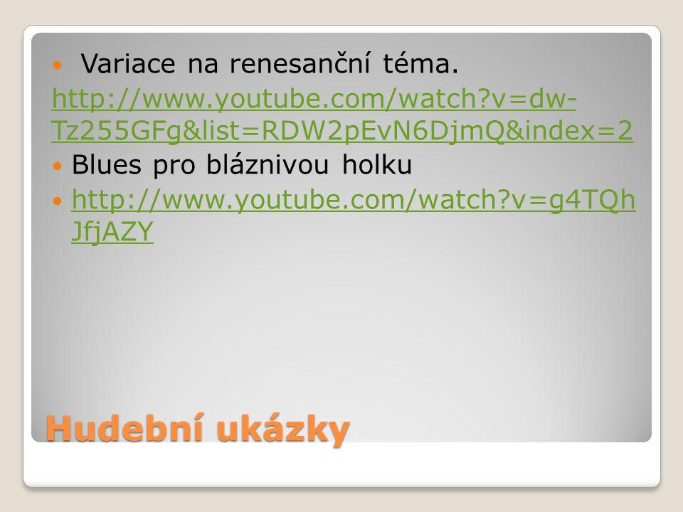 Hudební ukázky Variace na renesanční téma. http://www.youtube.com/watch?v=dw- Tz255GFg&list=RDW2pEvN6DjmQ&index=2 Blues pro bláznivou holku http://www