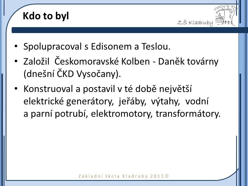 Základní škola Kladruby 2011  Kdo to byl Spolupracoval s Edisonem a Teslou. Založil Českomoravské Kolben - Daněk továrny (dnešní ČKD Vysočany). Konst