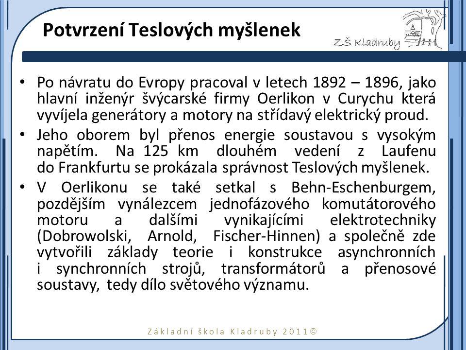 Základní škola Kladruby 2011  Potvrzení Teslových myšlenek Po návratu do Evropy pracoval v letech 1892 – 1896, jako hlavní inženýr švýcarské firmy Oerlikon v Curychu která vyvíjela generátory a motory na střídavý elektrický proud.