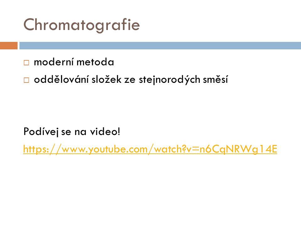 Chromatografie  moderní metoda  oddělování složek ze stejnorodých směsí Podívej se na video! https://www.youtube.com/watch?v=n6CqNRWg14E