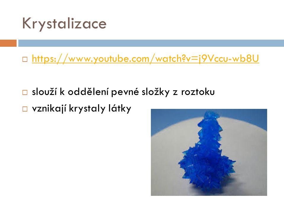 Krystalizace  https://www.youtube.com/watch?v=j9Vccu-wb8U https://www.youtube.com/watch?v=j9Vccu-wb8U  slouží k oddělení pevné složky z roztoku  vz
