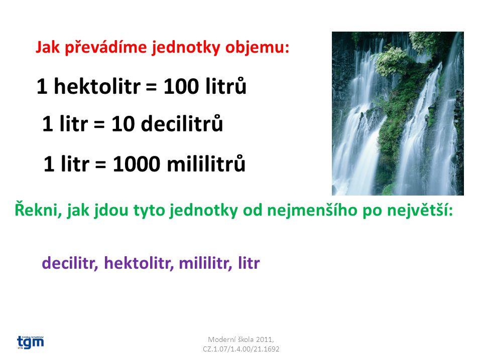 Moderní škola 2011, CZ.1.07/1.4.00/21.1692 Jak převádíme jednotky objemu: 1 hektolitr = 100 litrů 1 litr = 10 decilitrů 1 litr = 1000 mililitrů Řekni,