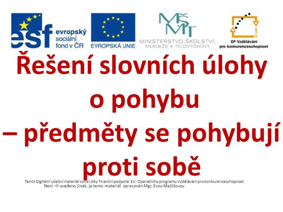 Řešení slovních úlohy o pohybu – předměty se pohybují proti sobě Tento Digitální učební materiál vznikl díky finanční podpoře EU- Operačního programu Vzdělávání pro konkurenceschopnost Není –li uvedeno jinak, je tento materiál zpracován Mgr.