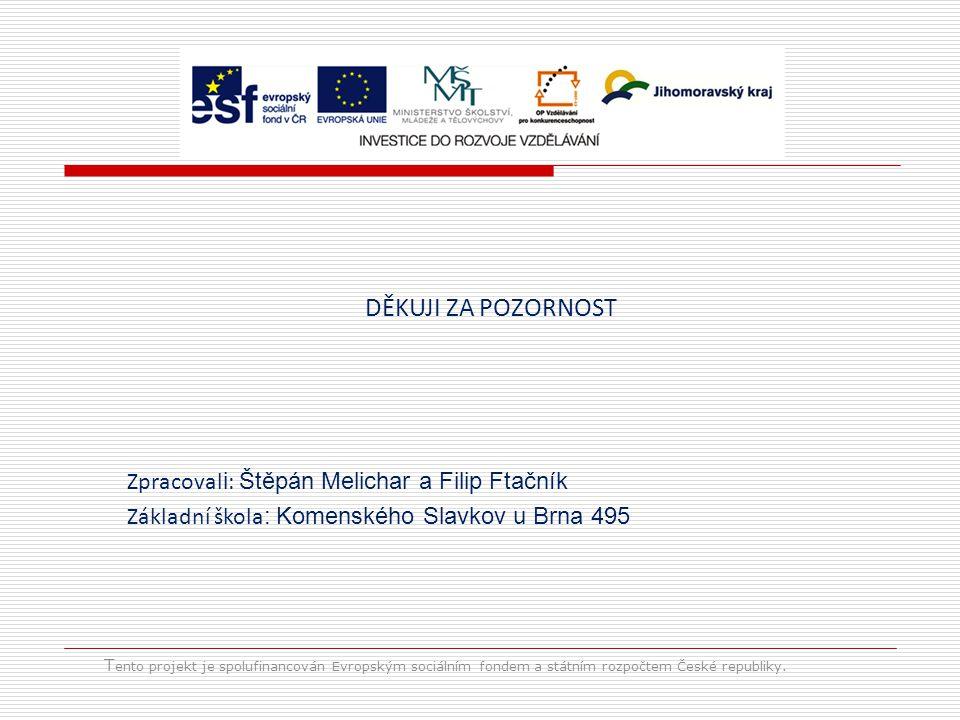 T ento projekt je spolufinancován Evropským sociálním fondem a státním rozpočtem České republiky. DĚKUJI ZA POZORNOST Zpracoval i : Štěpán Melichar a