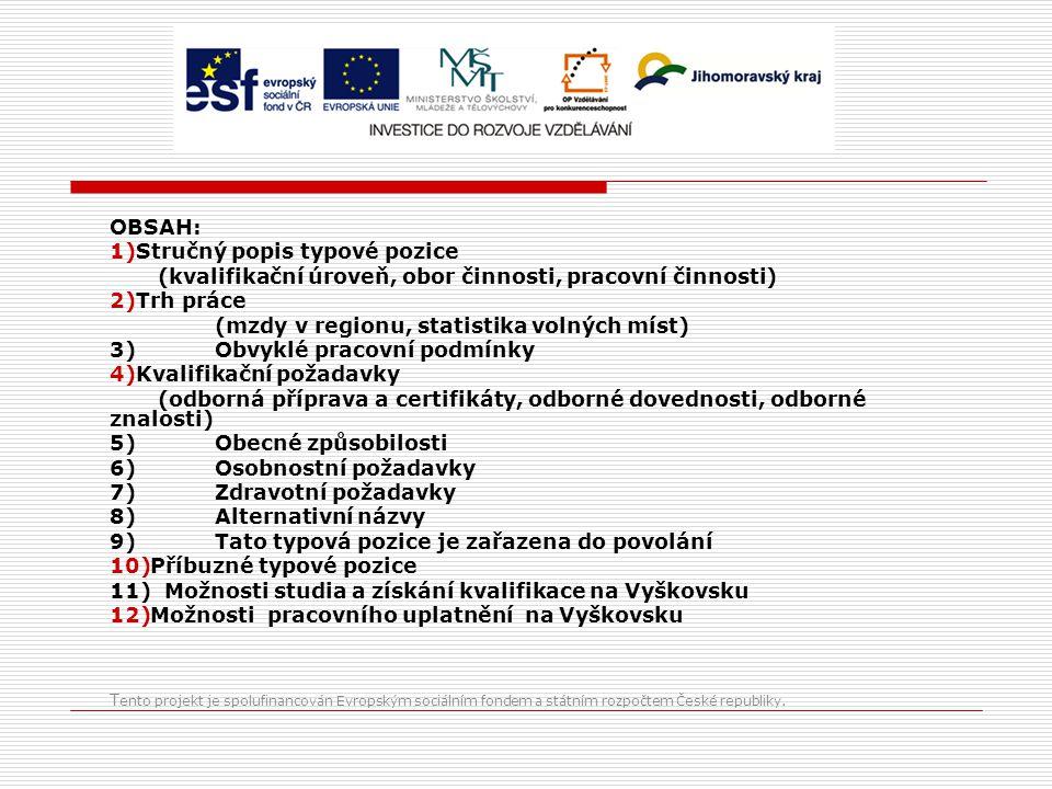 OBSAH: 1)Stručný popis typové pozice (kvalifikační úroveň, obor činnosti, pracovní činnosti) 2)Trh práce (mzdy v regionu, statistika volných míst) 3)Obvyklé pracovní podmínky 4)Kvalifikační požadavky (odborná příprava a certifikáty, odborné dovednosti, odborné znalosti) 5)Obecné způsobilosti 6)Osobnostní požadavky 7)Zdravotní požadavky 8)Alternativní názvy 9)Tato typová pozice je zařazena do povolání 10)Příbuzné typové pozice 11) Možnosti studia a získání kvalifikace na Vyškovsku 12)Možnosti pracovního uplatnění na Vyškovsku T ento projekt je spolufinancován Evropským sociálním fondem a státním rozpočtem České republiky.