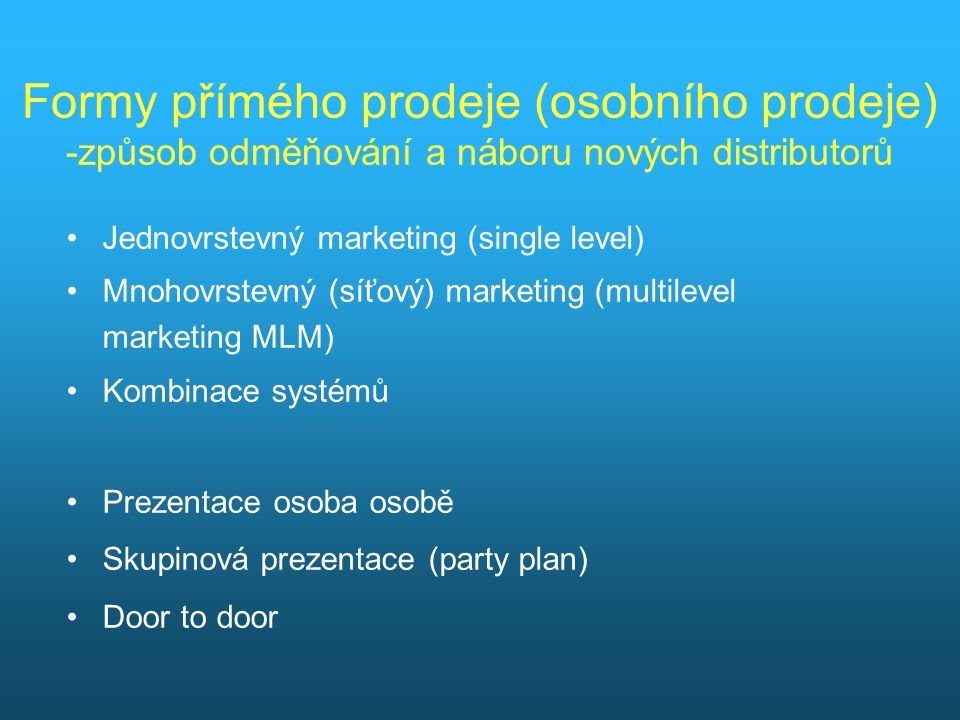 Formy přímého prodeje (osobního prodeje) -způsob odměňování a náboru nových distributorů Jednovrstevný marketing (single level) Mnohovrstevný (síťový) marketing (multilevel marketing MLM) Kombinace systémů Prezentace osoba osobě Skupinová prezentace (party plan) Door to door
