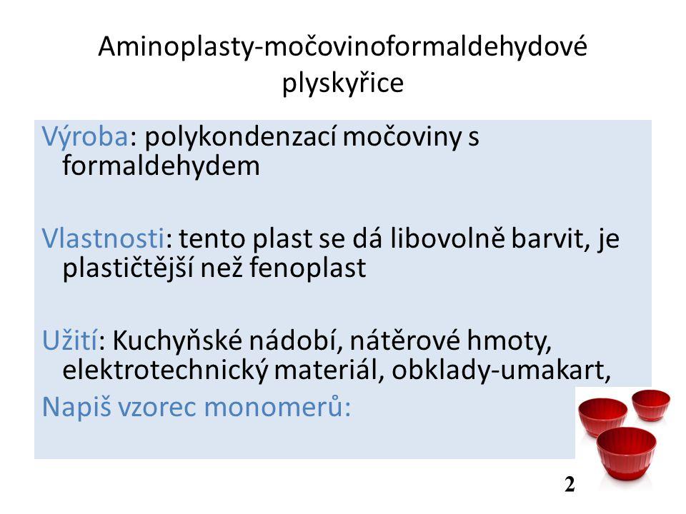 Aminoplasty-močovinoformaldehydové plyskyřice Výroba: polykondenzací močoviny s formaldehydem Vlastnosti: tento plast se dá libovolně barvit, je plastičtější než fenoplast Užití: Kuchyňské nádobí, nátěrové hmoty, elektrotechnický materiál, obklady-umakart, Napiš vzorec monomerů: 2