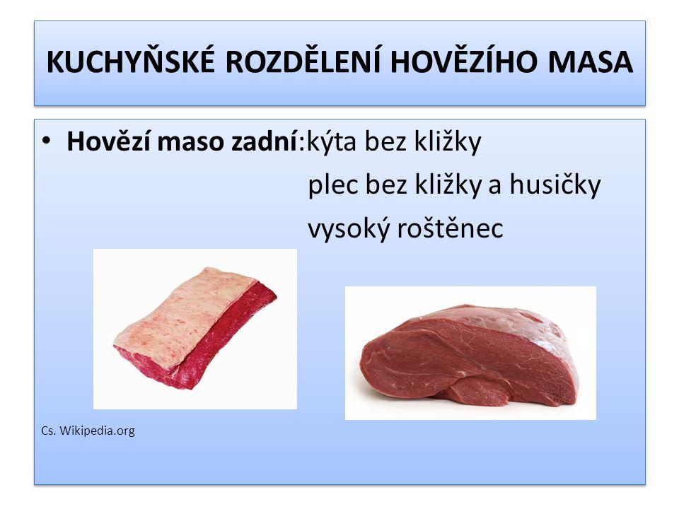 KUCHYŇSKÉ ROZDĚLENÍ HOVĚZÍHO MASA Hovězí maso zadní:kýta bez kližky plec bez kližky a husičky vysoký roštěnec Cs. Wikipedia.org Hovězí maso zadní:kýta