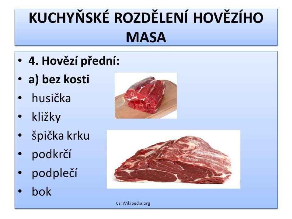 KUCHYŇSKÉ ROZDĚLENÍ HOVĚZÍHO MASA 4. Hovězí přední: a) bez kosti husička kližky špička krku podkrčí podplečí bok Cs. Wikipedia.org 4. Hovězí přední: a