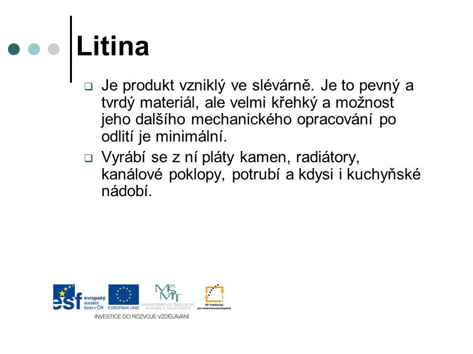 Litina  Je produkt vzniklý ve slévárně. Je to pevný a tvrdý materiál, ale velmi křehký a možnost jeho dalšího mechanického opracování po odlití je mi