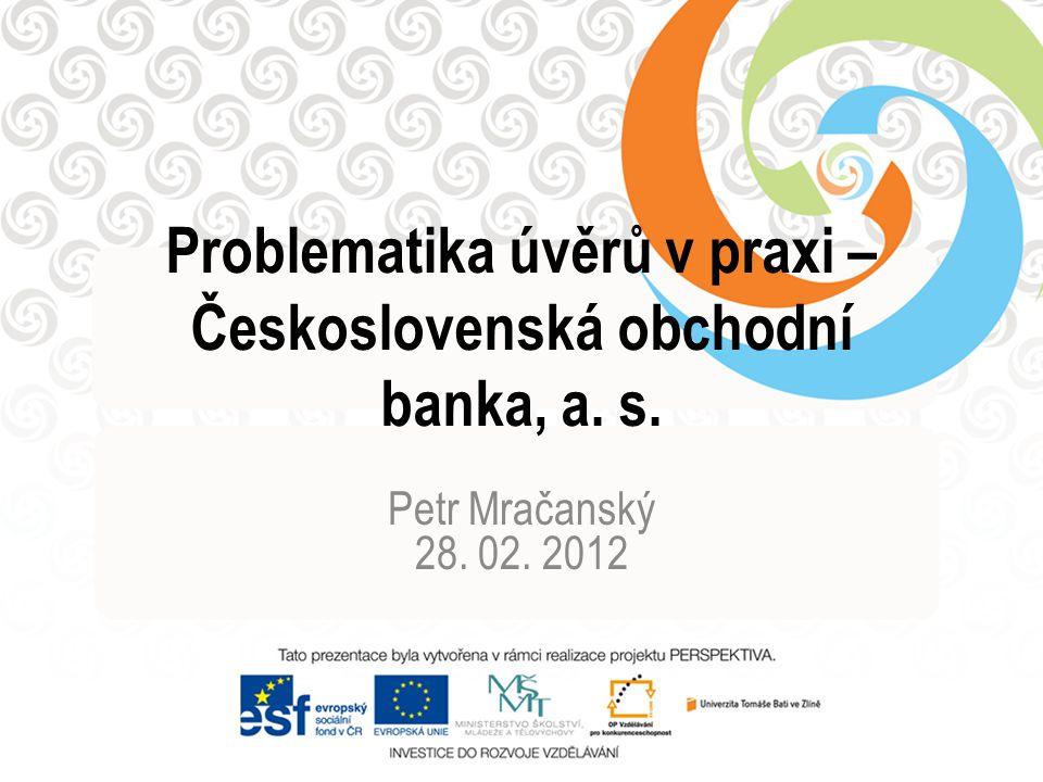 Problematika úvěrů v praxi – Československá obchodní banka, a. s. Petr Mračanský 28. 02. 2012