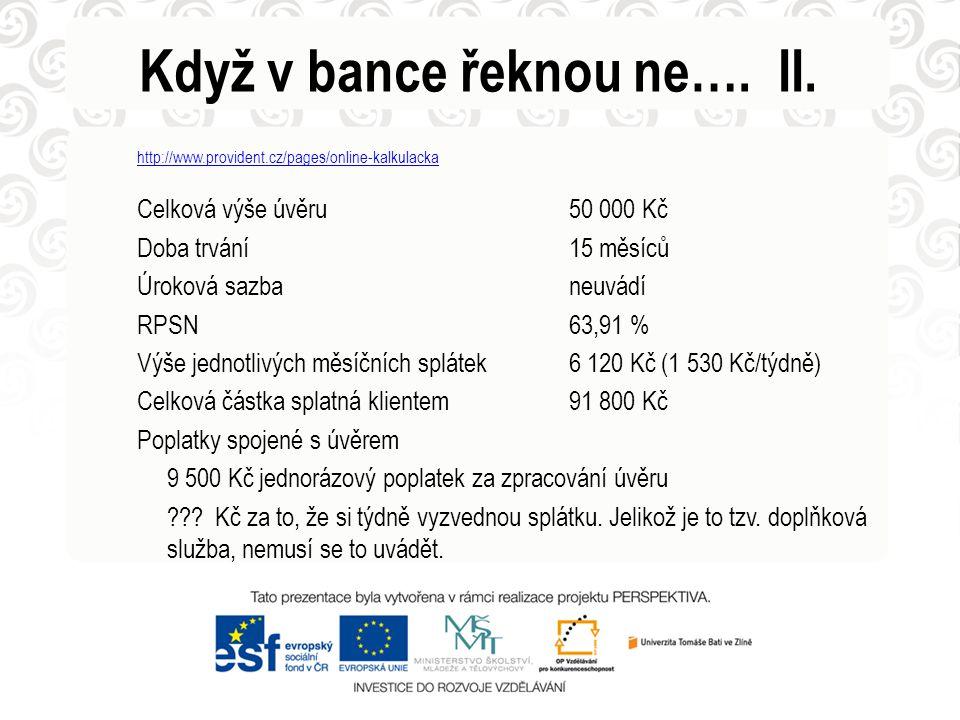 Když v bance řeknou ne…. II. http://www.provident.cz/pages/online-kalkulacka Celková výše úvěru50 000 Kč Doba trvání15 měsíců Úroková sazbaneuvádí RPS