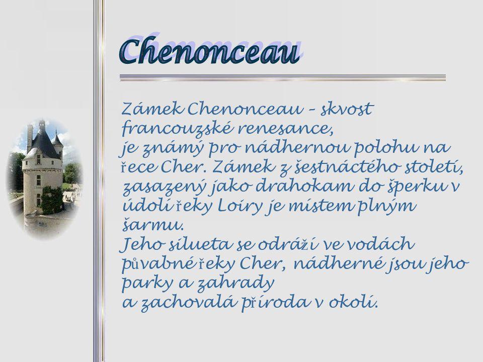 Zámek Chenonceau – skvost francouzské renesance, je známý pro nádhernou polohu na ř ece Cher.