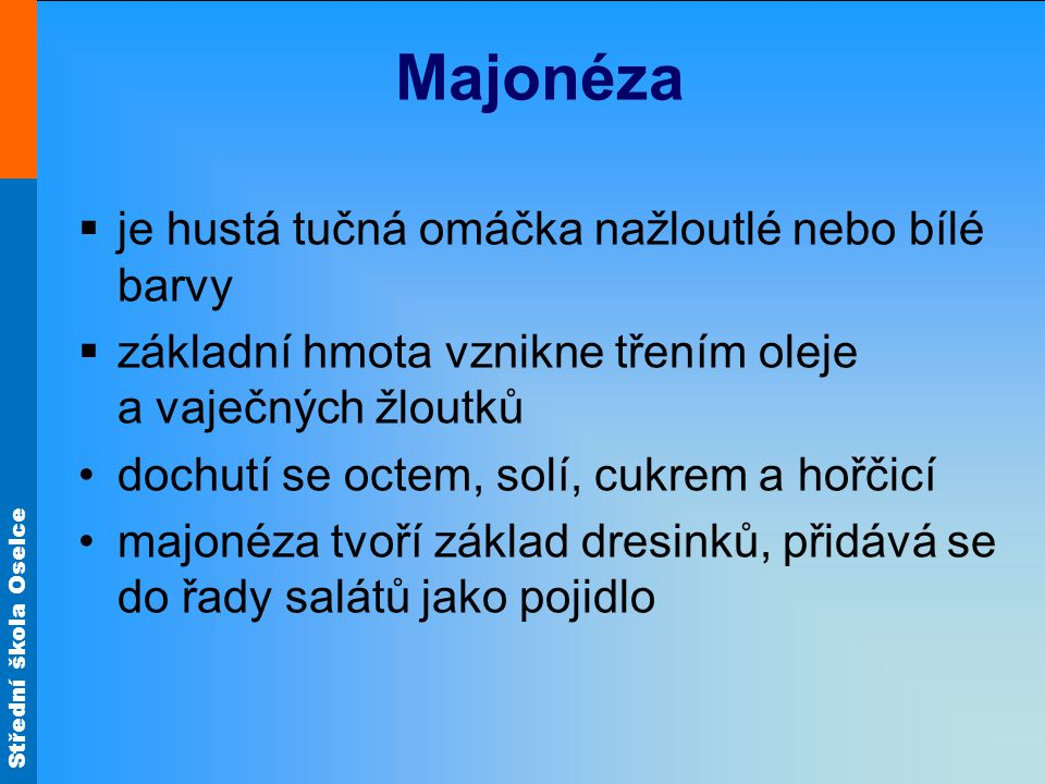 Střední škola Oselce Majonéza  je hustá tučná omáčka nažloutlé nebo bílé barvy  základní hmota vznikne třením oleje a vaječných žloutků dochutí se o