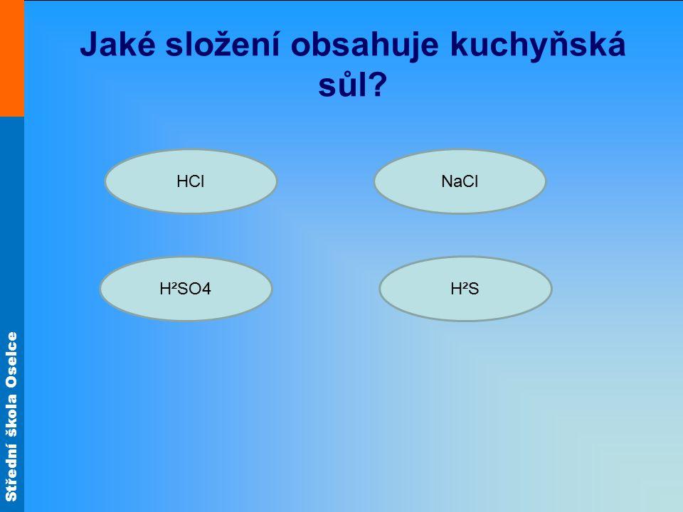 Střední škola Oselce Jaké složení obsahuje kuchyňská sůl? HCl H²SH²SO4 NaCl