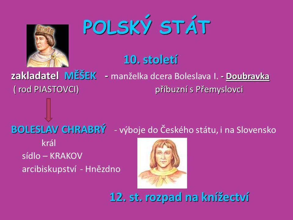 POLSKÝ STÁT 10. století zakladatel MĚŠEK - - Doubravka zakladatel MĚŠEK - manželka dcera Boleslava I. - Doubravka ( rod PIASTOVCI) příbuzní s Přemyslo