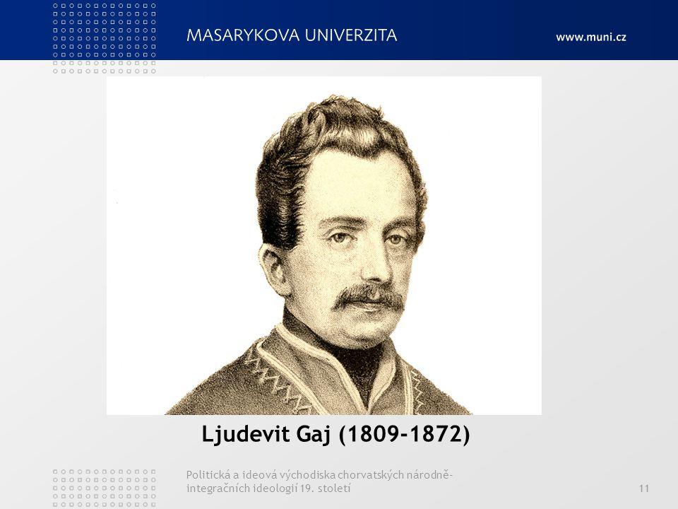 Ljudevit Gaj (1809-1872) Politická a ideová východiska chorvatských národně- integračních ideologií 19. století11