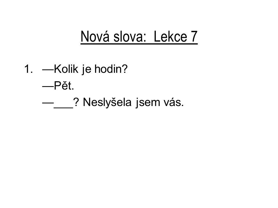 Nová slova: Lekce 7 1.—Kolik je hodin? —Pět. —___? Neslyšela jsem vás.