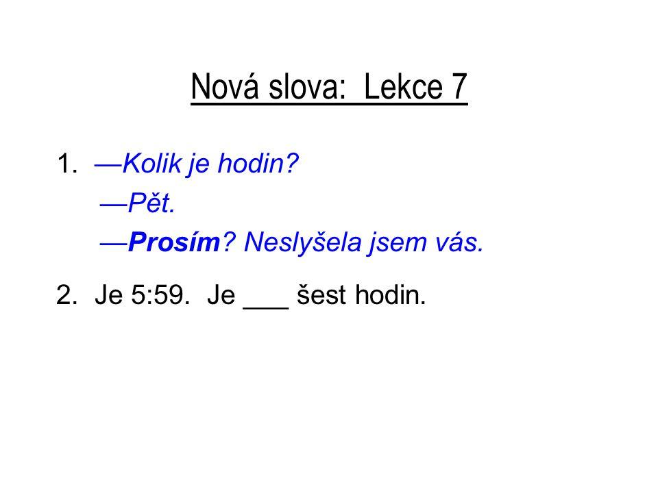 Nová slova: Lekce 7 1.—Kolik je hodin. —Pět. —Prosím.