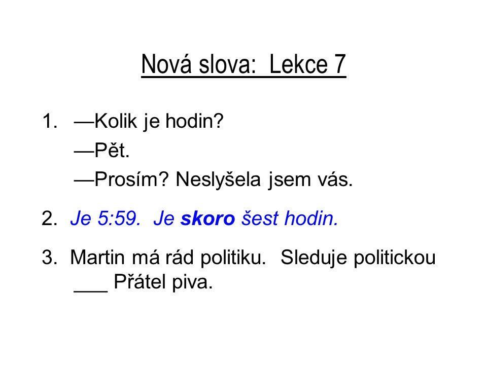 Nová slova: Lekce 7 1.—Kolik je hodin.—Pět. —Prosím.