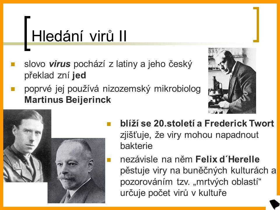 Hledání virů II slovo virus pochází z latiny a jeho český překlad zní jed poprvé jej používá nizozemský mikrobiolog Martinus Beijerinck blíží se 20.století a Frederick Twort zjišťuje, že viry mohou napadnout bakterie nezávisle na něm Felix d´Herelle pěstuje viry na buněčných kulturách a pozorováním tzv.