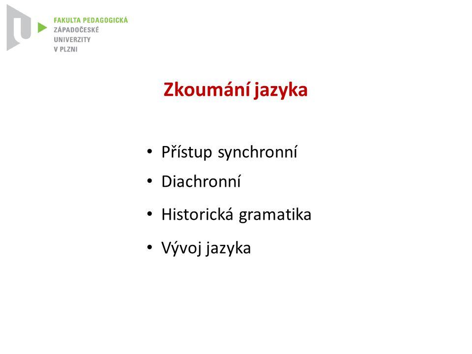 Zkoumání jazyka Přístup synchronní Diachronní Historická gramatika Vývoj jazyka