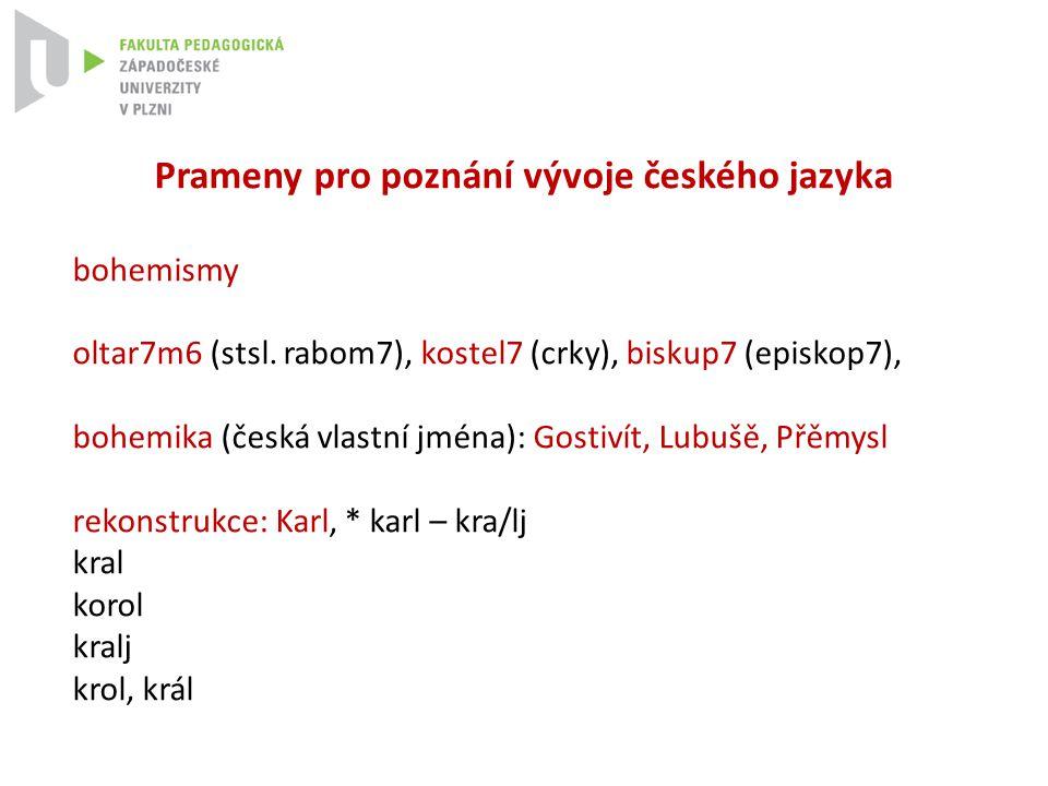 Prameny pro poznání vývoje českého jazyka bohemismy oltar7m6 (stsl. rabom7), kostel7 (crky), biskup7 (episkop7), bohemika (česká vlastní jména): Gosti