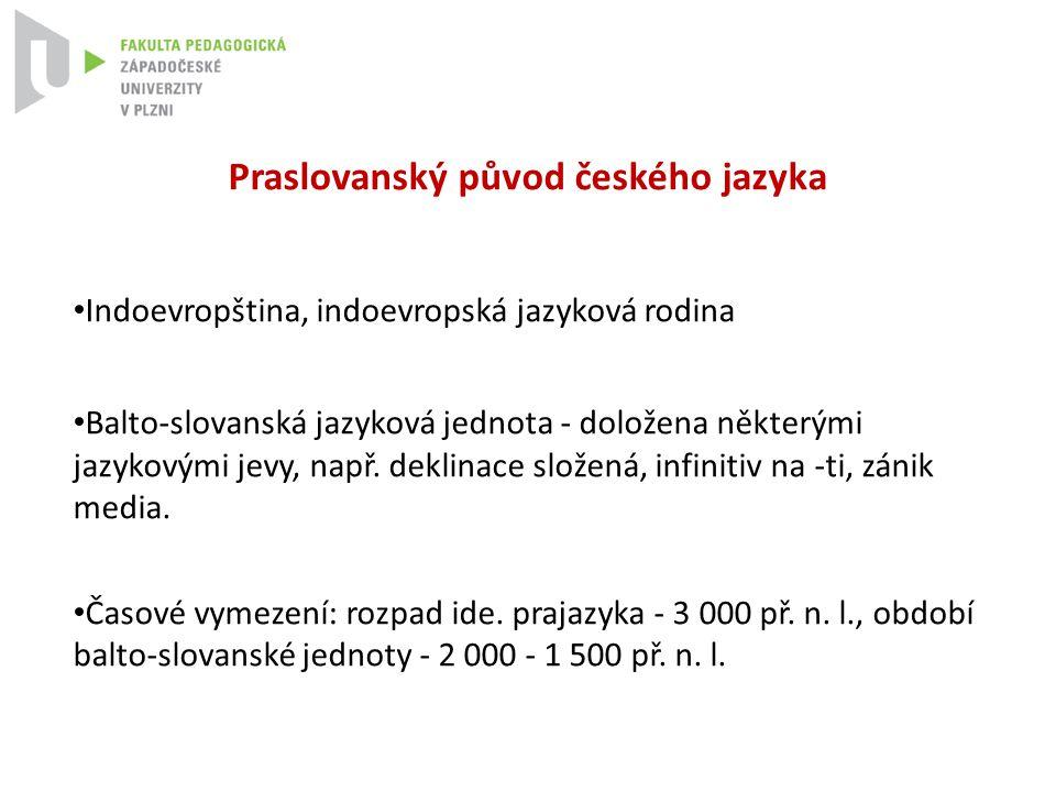 Praslovanský původ českého jazyka Indoevropština, indoevropská jazyková rodina Balto-slovanská jazyková jednota - doložena některými jazykovými jevy,