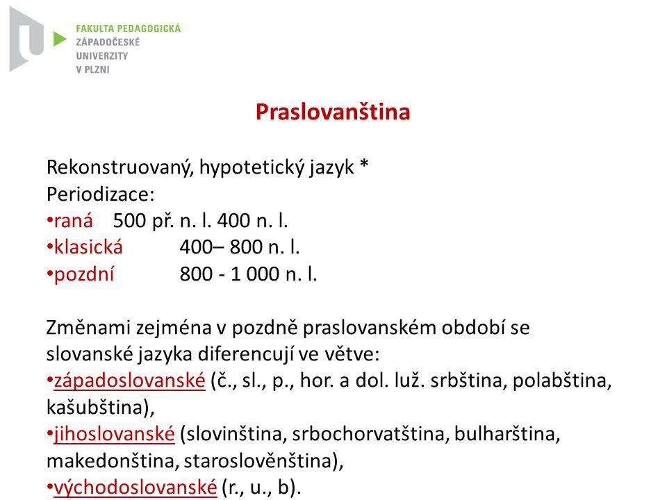 Praslovanština Rekonstruovaný, hypotetický jazyk * Periodizace: raná 500 př. n. l. 400 n. l. klasická 400– 800 n. l. pozdní 800 - 1 000 n. l. Změnami