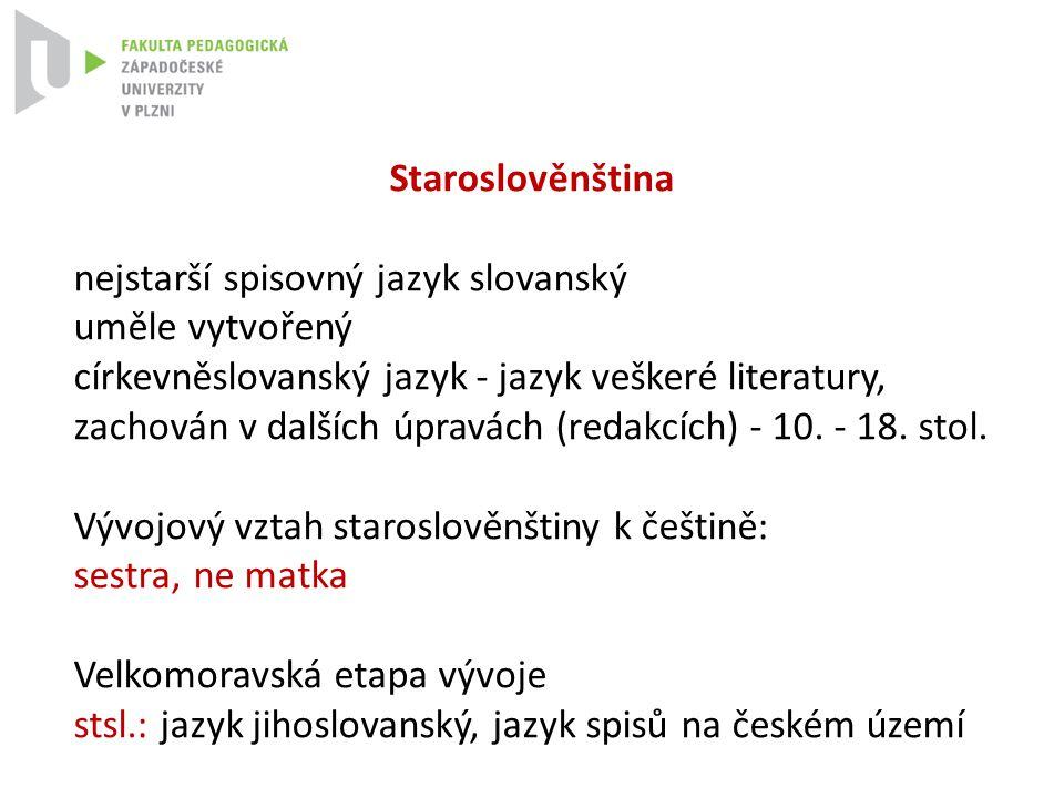 Staroslověnština nejstarší spisovný jazyk slovanský uměle vytvořený církevněslovanský jazyk - jazyk veškeré literatury, zachován v dalších úpravách (r