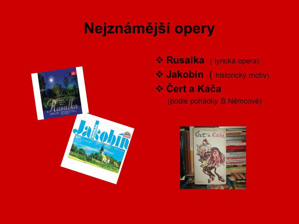 Nejznámější opery  Rusalka ( lyrická opera)  Jakobín ( historický motiv)  Čert a Káča (podle pohádky B.Němcové)