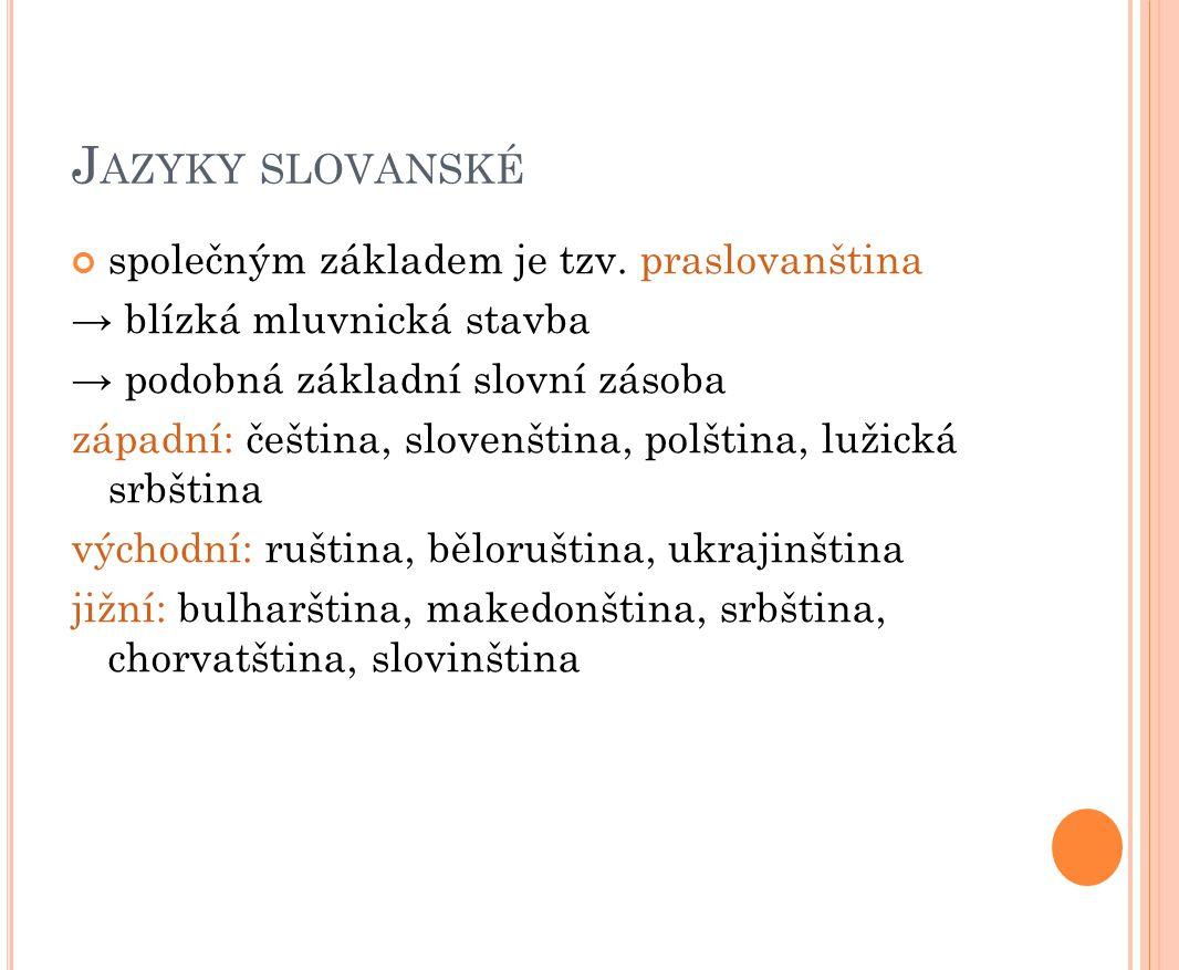 J AZYKY SLOVANSKÉ společným základem je tzv. praslovanština → blízká mluvnická stavba → podobná základní slovní zásoba západní: čeština, slovenština,