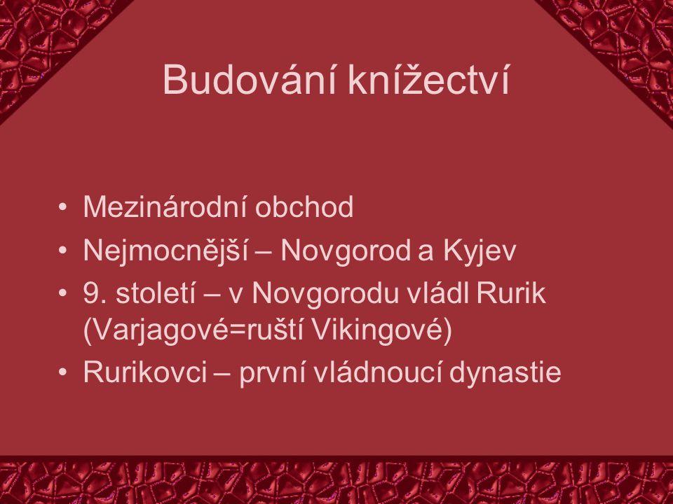 Budování knížectví Mezinárodní obchod Nejmocnější – Novgorod a Kyjev 9. století – v Novgorodu vládl Rurik (Varjagové=ruští Vikingové) Rurikovci – prvn